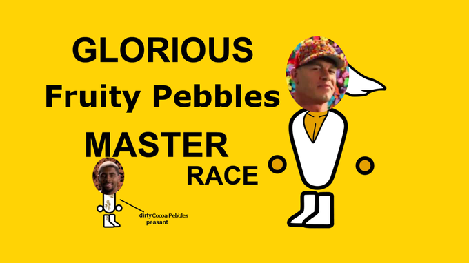 The Glorious Fruity Pebbles Master Race