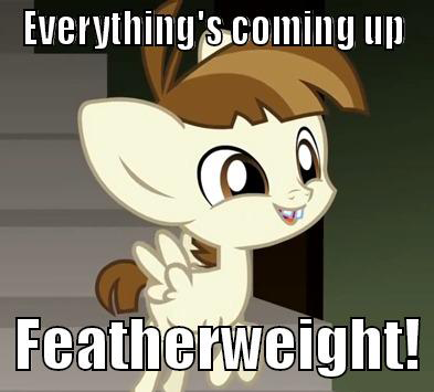 Everything's coming up Featherweight!