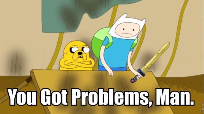 You Got Problems, Man.