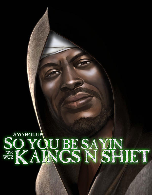 ca0 we wuz kings know your meme,Everything I Do I Do It For You Meme