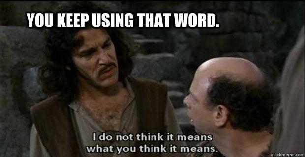 You keep using that word... | You Keep Using That Word, I ...